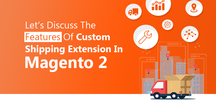 Features Of Custom Shipping Extension In Magento 2